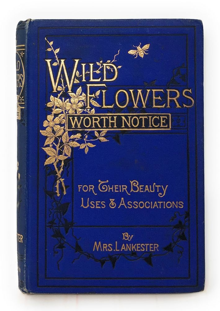 Wild Flowers Worth Notice: A Selection of Some of Our Native Plants Which Are Most Attractive from Their Beauty, Uses, or Associations. Mrs. Lankester, J. E. Sowerby, Illust., Phoebe Lankester.
