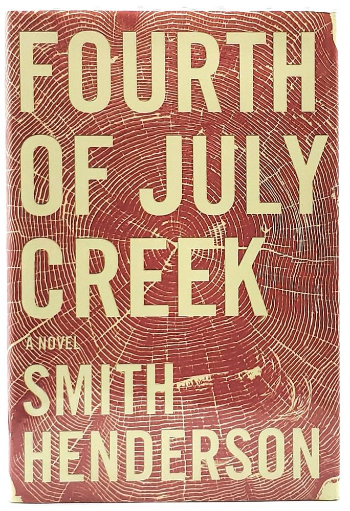 Fourth of July Creek [SIGNED FIRST EDITION]. Smith Henderson.