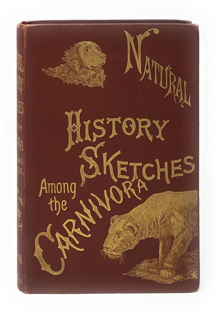 Natural History Sketches Among the Carnivora: Wild and Domesticated, with Observations on Their Habits and Mental Faculties. Arthur Nicols, J. T. Nettleship, C. E. Brittan, T. W. Wood, Illust.