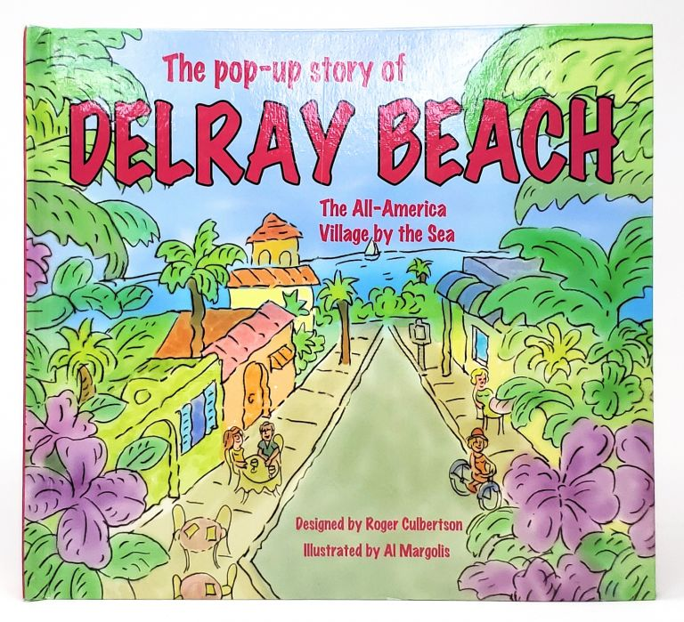 The Pop-up Story of Delray Beach: The All-America Village by the Sea. Roger Culbertson, Al Margolis, Design, Illust.