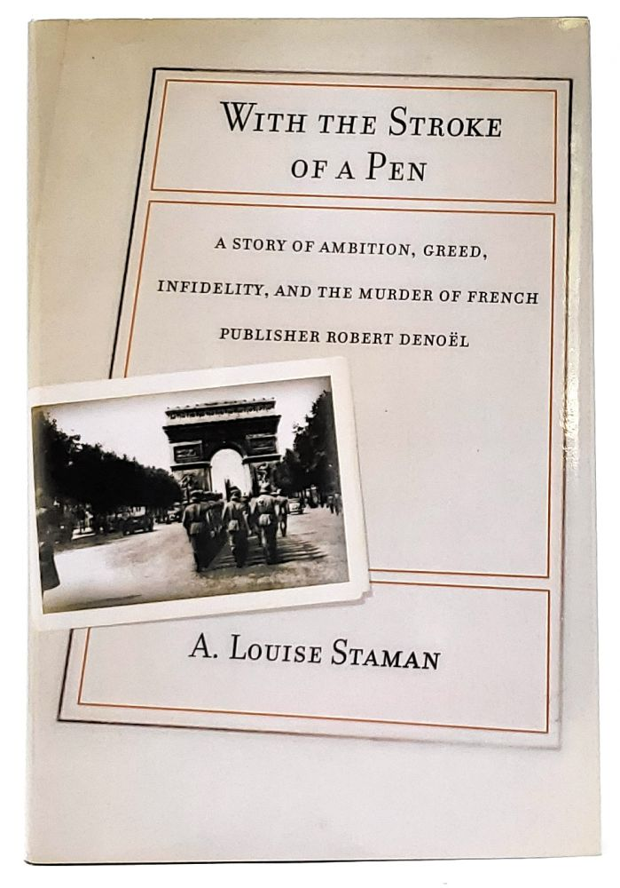 With the Stroke of a Pen: A Story of Ambition, Greed, Infidelity, and the Murder of French Publisher Robert Denoel [SIGNED]. A. Louise Staman.