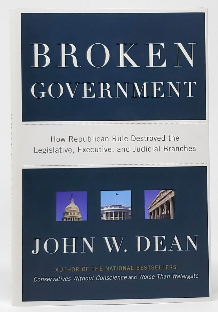 Broken Government: How Republican Rule Destroyed the Legislative, Executive, and Judicial Branches [SIGNED]. John W. Dean.