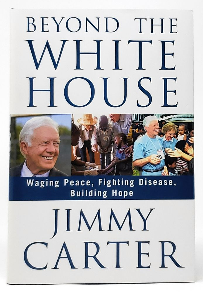 Beyond the White House: Waging Peace, Fighting Diseases, Building Hope [SIGNED FIRST]. Jimmy Carter.