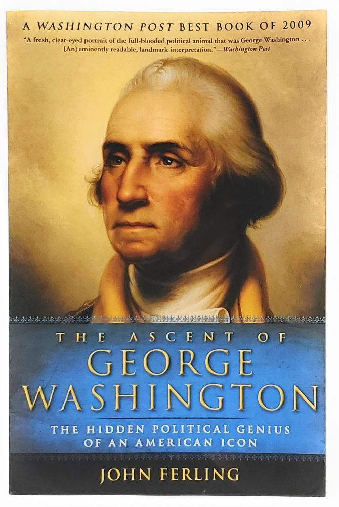 The Ascent of George Washington: The Hidden Political Genius of an American Icon [SIGNED]. John Ferling.