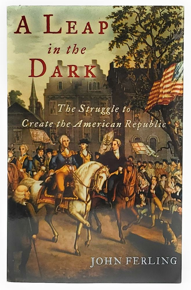 A Leap in the Dark: The Struggle to Create the American Republic [SIGNED]. John Ferling.