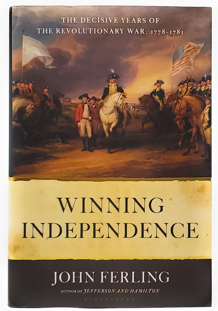 Winning Independence: The Decisive Years of the Revolutionary War, 1778-1781 [SIGNED FIRST EDITION]. John Ferling.