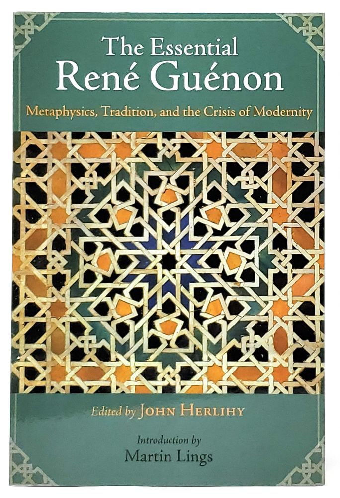 The Essential Rene Guenon: Metaphysics, Tradition, and the Crisis of Modernity. Rene Guenon, John Herlihy, Martin Lings, Intro.