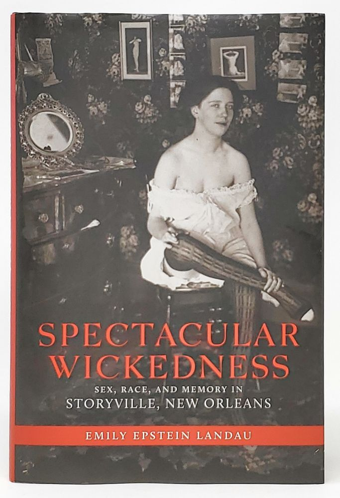 Spectacular Wickedness: Sex, Race, and Memory in Storyville, New Orleans. Emily Epstein Landau.