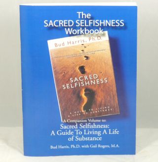 The Sacred Selfishness Workbook (A Companion Volume to: Sacred Selfishness: A Guide to Living a Life of Substance). Bud Harris, Gail Rogers.