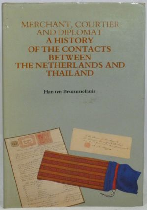 Merchant, Courtier and Diplomat: A History of the Contacts Between the Netherlands and Thailand. Han ten Brummelhuis.