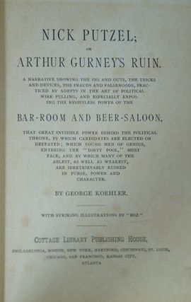 Nick Putzel; Or Arthur Gurney's Ruin: A Narrative Showing the Ins and Outs, the Tricks and Devices, The Frauds and Falsehoods, Practiced by Adepts in the Art of Political Wire Pulling, and Especially Exposing the Resistless Power of the Bar-Room and Beer-Saloon