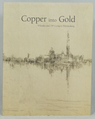 Copper Into Gold: Whistler and 19th-Century Printmaking. Peter Black.