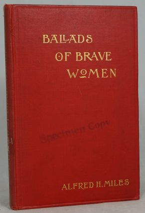 Ballads of Brave Women: Records of the Heroic in Thought Action and Endurance. Alfred H. Miles.