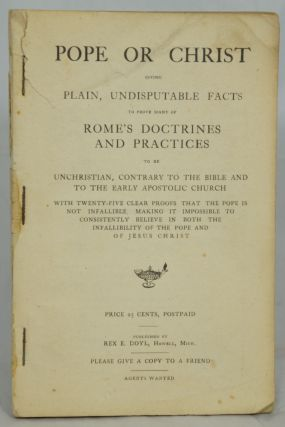 Pope or Christ, Giving Plain, Undisputable Facts to Prove Many of Rome's Doctrines and Practices...