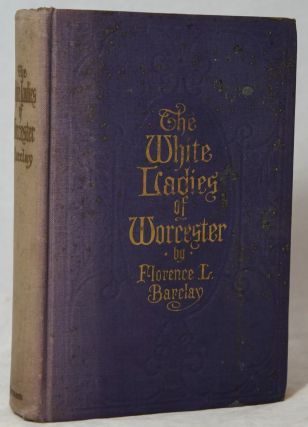 The White Ladies of Worcester: A Romance of the Twelfth Century. Florence L. Barclay.