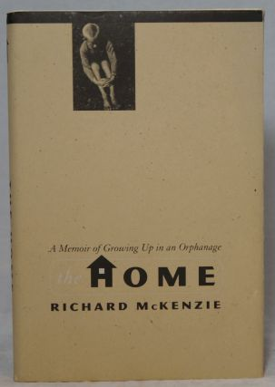 The Home: A Memoir of Growing Up in an Orphanage. Richard McKenzie