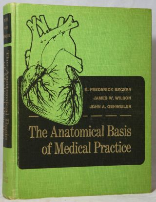 The Anatomical Basis of Medical Practice. R. Frederick Becker, James W. Wilson, John A. Gehweiler.