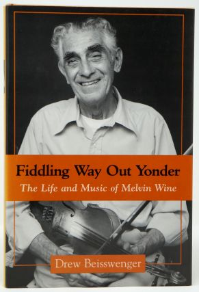 Fiddling Way Out Yonder: The Life and Music of Melvin Wine. Drew Beisswenger