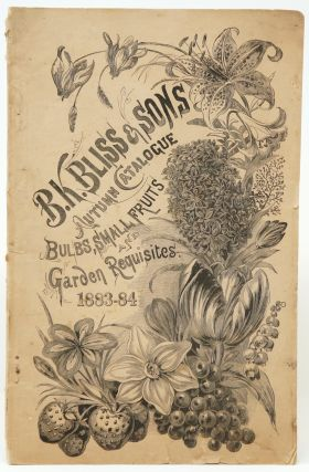 B. K. Bliss & Sons' Autumn Catalogue and Floral Guide, Containing a Choice Collection of Dutch and Cape Flowering Bulbs, Consisting of Hyacinths, Tulips, Narcissus, Crocus, Iris, Lilies, Gladiolus, Anemones, Ranunculus, Etc. with full and Explicit Directions for Culture. To Which is Added a Complete List of Small Fruits, Containing the Most Desirable Varieties Cultivated in this Country; Also a List of Seeds and Plants for the Farm and Garden, for Fall Planting. (Twenty-Fourth Annual Edition, 1883-1884)