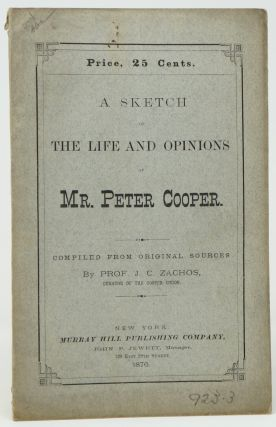 A Sketch of the Life and Opinions of Mr. Peter Cooper. Prof. J. C. Zachos