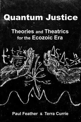 Quantum Justice: Theories and Theatrics for the Ecozoic Age. Paul Feather, Terra Currie.
