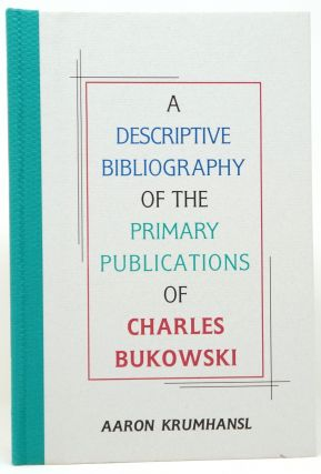 A Descriptive Bibliography of the Primary Publications of Charles Bukowski. Aaron Krumhansl,...