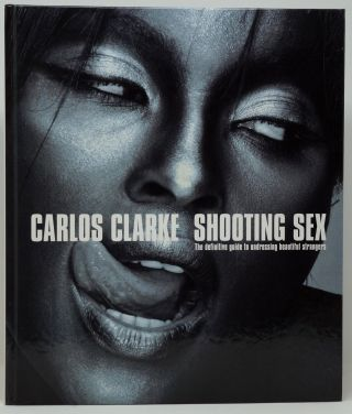 Shooting Sex: The Definitive Guide to Undressing Beautiful Strangers. Bob Carlos Clarke.