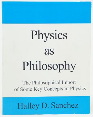 Physics as Philosophy: The Philosophical Import of Some Key Concepts in Physics. Halley D. Sanchez.