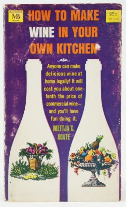 How to Make Wine in Your Own Kitchen. Mettja C. Roate.