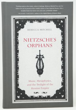 Nietzsche's Orphans: Music, Metaphysics, and the Twilight of the Russian Empire. Rebecca Mitchell