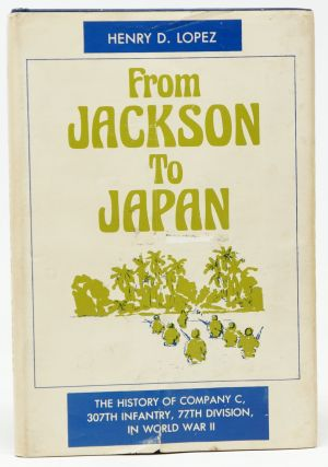 From Jackson to Japan: The History of Company C, 307th Infantry, 77th Division, in World War II. Henry D. Lopez.