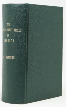 The Fruits and Fruit-Trees of America; Or, The Culture, Propagation, and Management, in the Garden and Orchard, of Fruit-Trees Generally; with Descriptions of All the Finest Varieties of Fruit, Native and Foreign, Cultivated in this Country