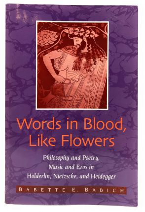 Words in Blood, Like Flowers: Philosophy and Poetry, Music and Eros in Holderlin, Nietzsche, and...
