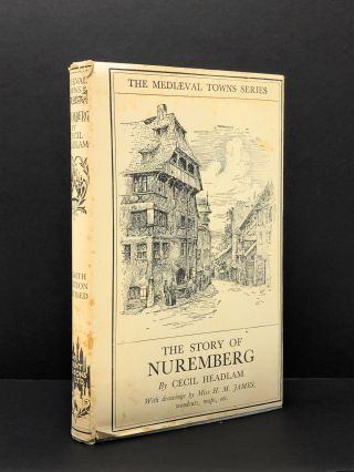 The Story of Nuremberg (The Mediaeval Towns Series). Cecil Headlam, Miss H. M. James, Illust.