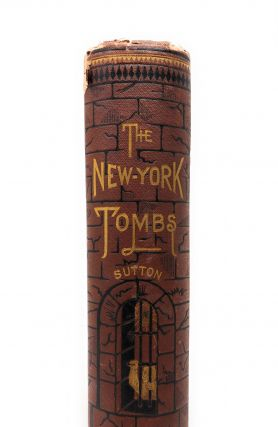 The New York Tombs: Its Secrets and Mysteries. Being a History of Noted Criminals, with Narratives of Their Crimes, as Gathered by Charles Sutton, Warden of the Prison.