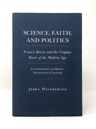 Science, Faith, and Politics: Francis Bacon and the Utopian Roots of the Modern Age, A Commentary...
