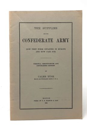The Supplies for the Confederate Army: How They Were Obtained in Europe and How Paid For. Caleb Huse