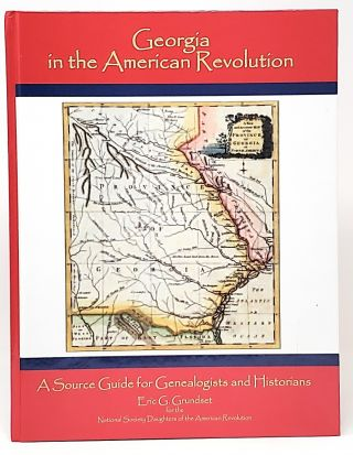 Georgia in the American Revolution: A Source Guide for Genealogists and Historians. Eric G. Grundset