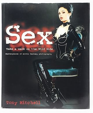 Sex: Take A Walk on the Wild Side: Masterpieces of Erotic Fantasy Photography. Tony Mitchell