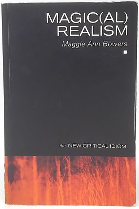Magic(al) Realism (The New Critical Idiom). Maggie Ann Bowers