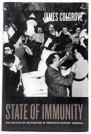 State of Immunity: The Politics of Vaccination in Twentieth-Century America. James Colgrove