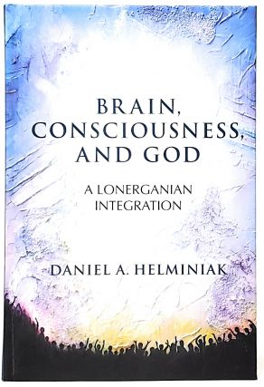 Brain, Consciousness, and God: A Lonerganian Integration. Daniel A. Helminiak