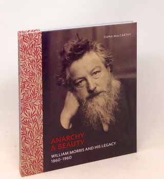 Anarchy & Beauty : William Morris and His Legacy 1860-1960. Fiona Maccarthy