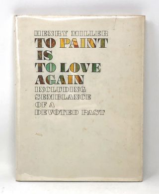 To Paint is to Love Including Semblance of a Devoted Past. Henry Miller