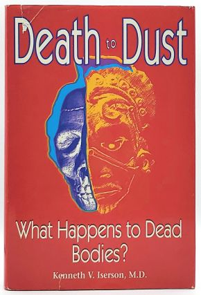 Death to Dust: What Happens to Dead Bodies? Kenneth V. Iserson