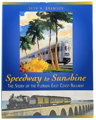 Speedway to Sunshine: The Story of the Florida East Coast Railway. Seth H. Bramson