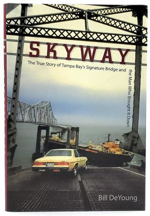 Skyway: The True Story of Tampa Bay's Signature Bridge and the Man Who Brought It Down. Bill DeYoung
