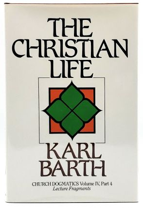 The Christian Life: Church Dogmatics Volume IV, Part 4 Lecture Fragments. Karl Barth, Geoffrey W....
