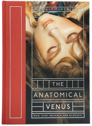 The Anatomical Venus: Wax, God, Death and the Ecstatic. Joanna Ebenstein