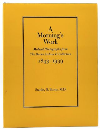 A Morning's Work: Medical Photographs from The Burns Archive and Collection, 1843-1939. Stanley...